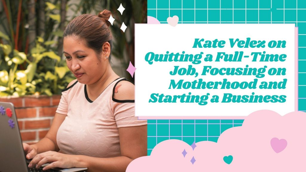 Kate Velez on Quitting a Full-Time Job, Focusing on Motherhood and Starting a Business